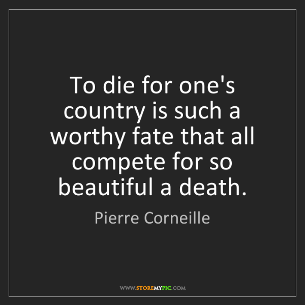 Pierre Corneille: To die for one's country is such a worthy fate that all...
