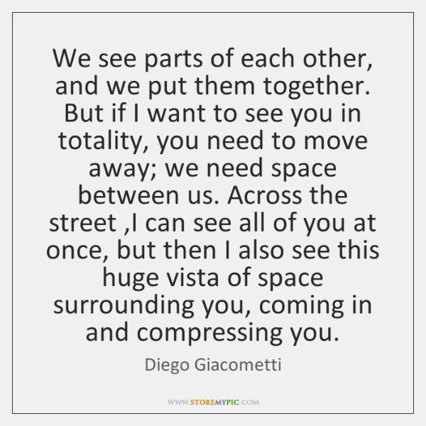 We see parts of each other, and we put them together. But ...