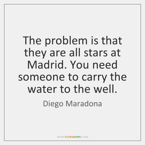 The problem is that they are all stars at Madrid. You need ...