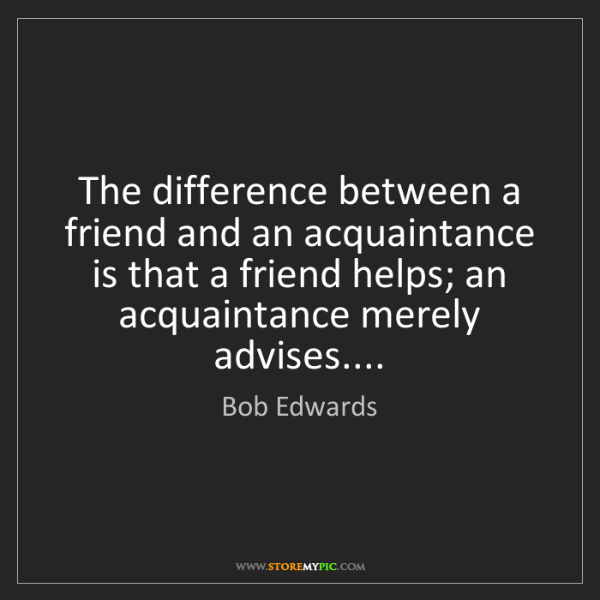 Bob Edwards: The difference between a friend and an acquaintance is...