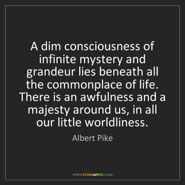 Albert Pike: A dim consciousness of infinite mystery and grandeur...