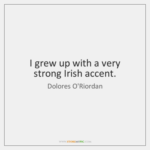 I grew up with a very strong Irish accent.