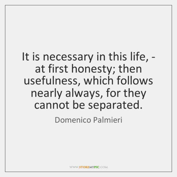 It is necessary in this life, - at first honesty; then usefulness, ...