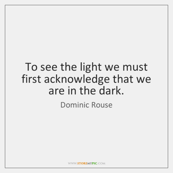 To see the light we must first acknowledge that we are in ...