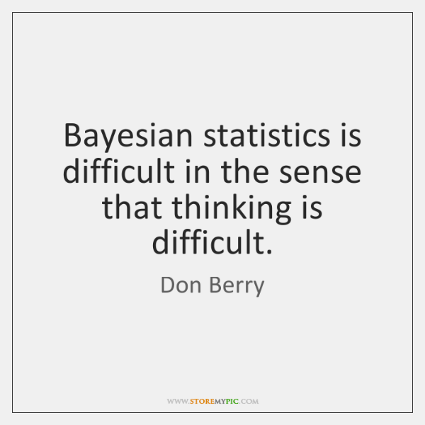 Bayesian statistics is difficult in the sense that thinking is difficult.