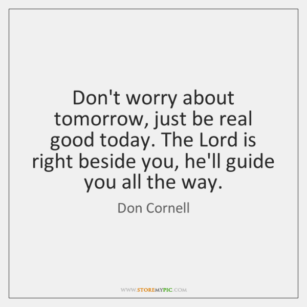 Don't worry about tomorrow, just be real good today. The Lord is ...