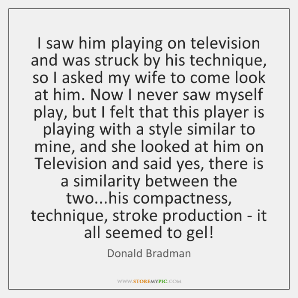 I saw him playing on television and was struck by his technique, ...