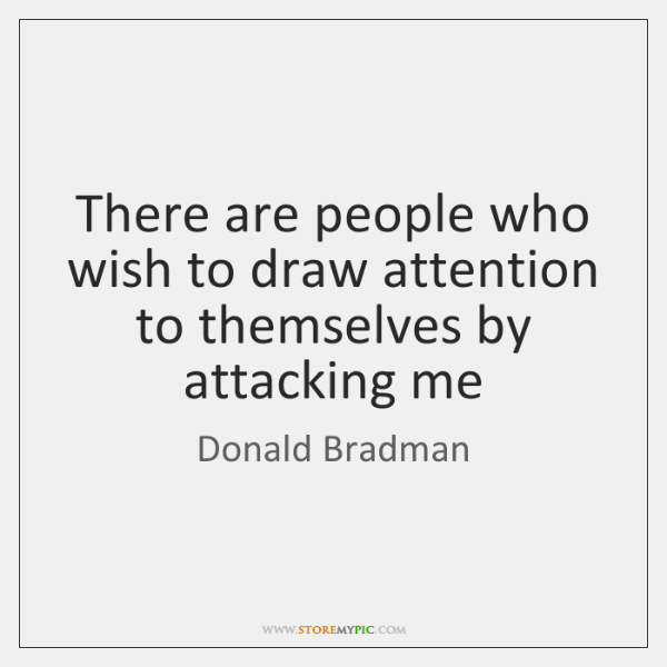There are people who wish to draw attention to themselves by attacking ...