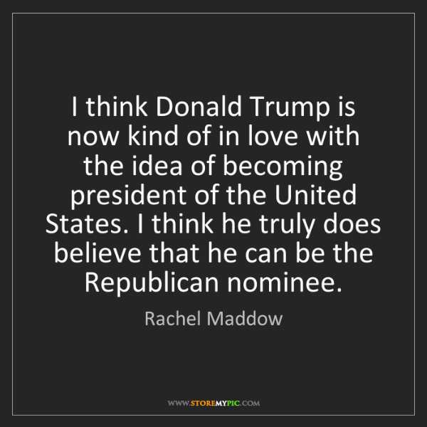 Rachel Maddow: I think Donald Trump is now kind of in love with the...