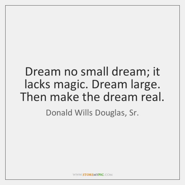 Dream no small dream; it lacks magic. Dream large. Then make the ...