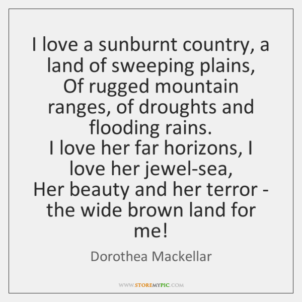 I love a sunburnt country, a land of sweeping plains,  Of rugged ...
