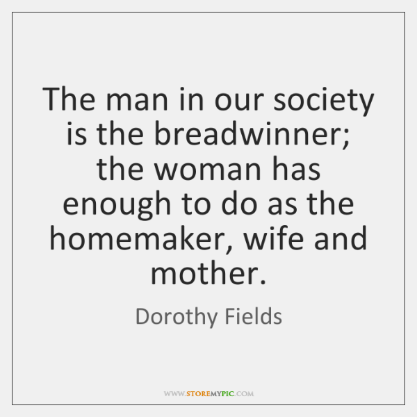 The man in our society is the breadwinner; the woman has enough ...