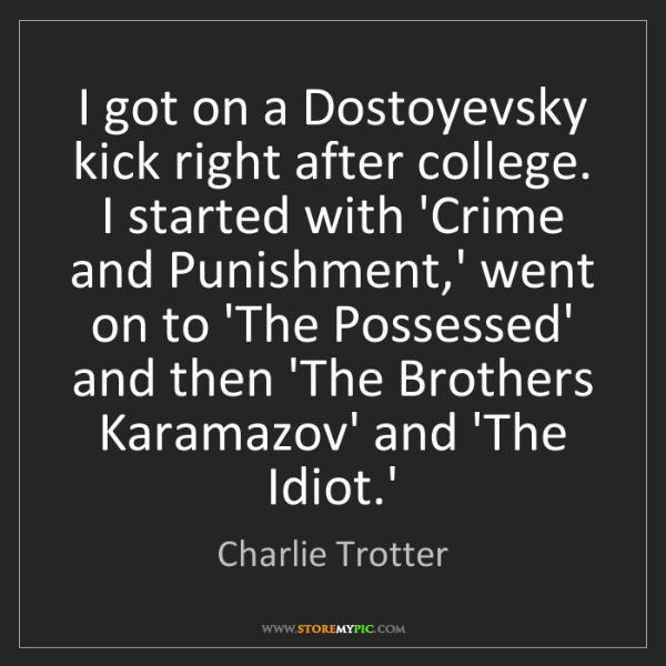 Charlie Trotter: I got on a Dostoyevsky kick right after college. I started...