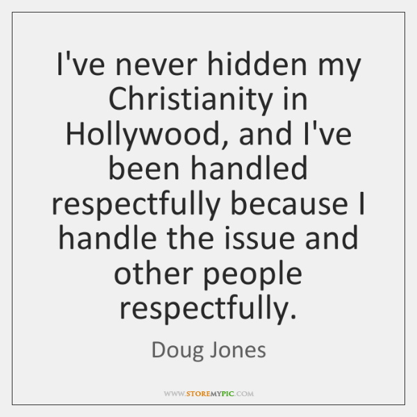 I've never hidden my Christianity in Hollywood, and I've been handled respectfully ...