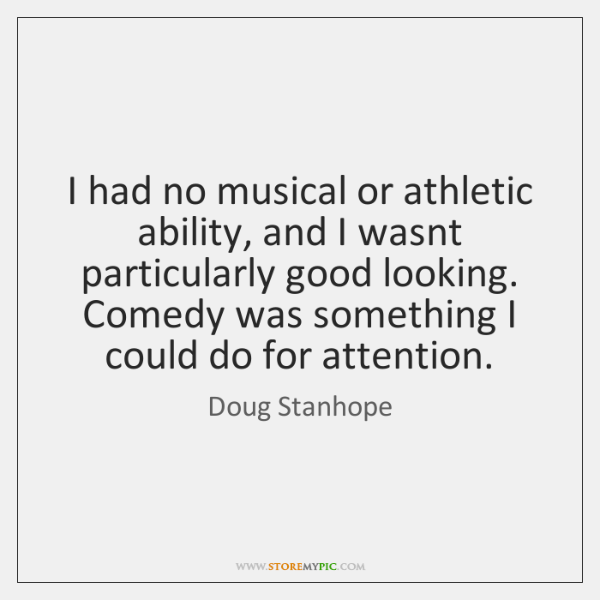 I had no musical or athletic ability, and I wasnt particularly good ...