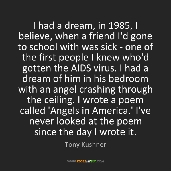 Tony Kushner: I had a dream, in 1985, I believe, when a friend I'd...