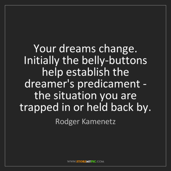 Rodger Kamenetz: Your dreams change. Initially the belly-buttons help...
