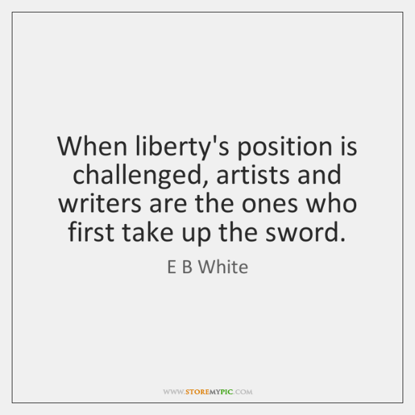 When liberty's position is challenged, artists and writers are the ones who ...