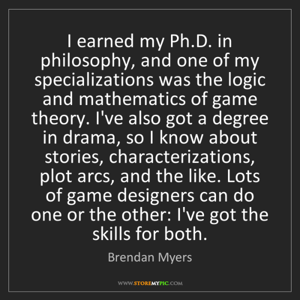 Brendan Myers: I earned my Ph.D. in philosophy, and one of my specializations...