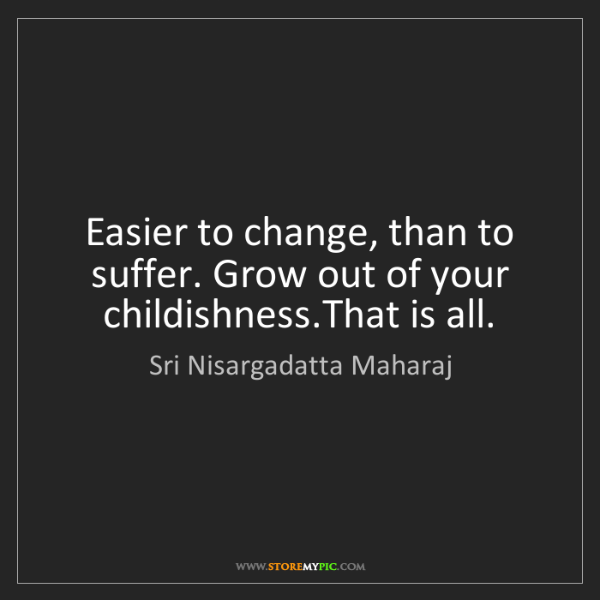 Sri Nisargadatta Maharaj: Easier to change, than to suffer. Grow out of your childishness.That...