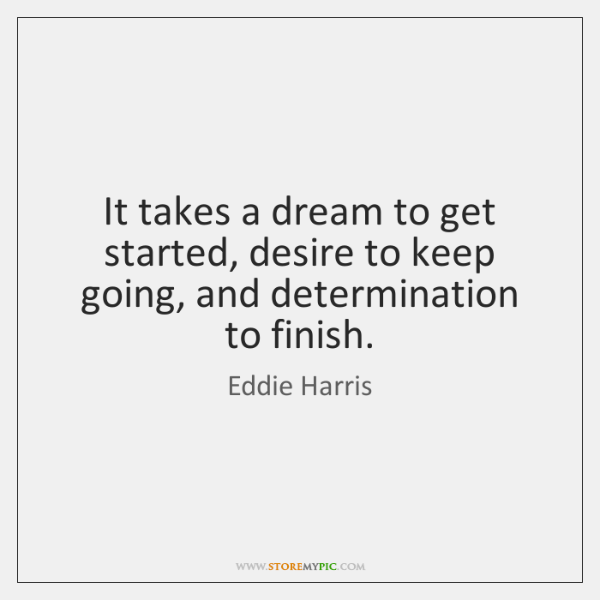 It takes a dream to get started, desire to keep going, and ...