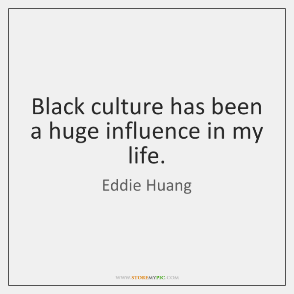 Black culture has been a huge influence in my life.