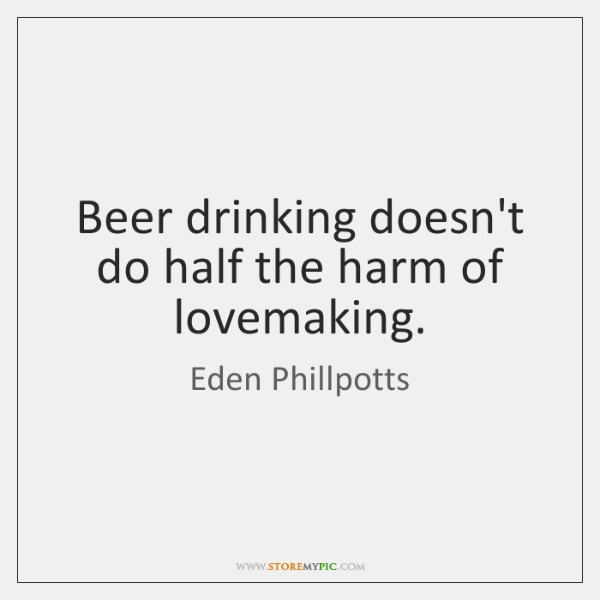 Beer drinking doesn't do half the harm of lovemaking.
