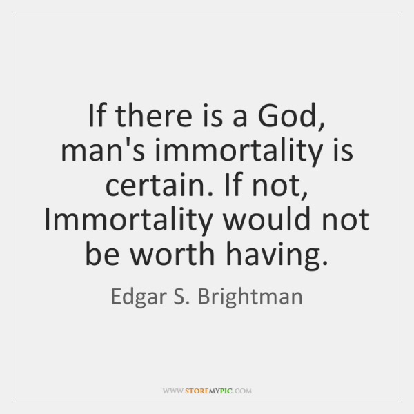 If there is a God, man's immortality is certain. If not, Immortality ...