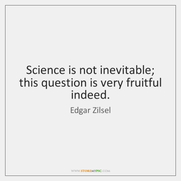 Science is not inevitable; this question is very fruitful indeed.