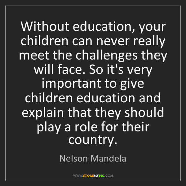 Nelson Mandela: Without education, your children can never really meet...
