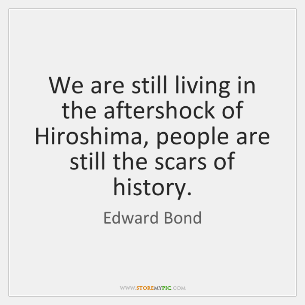 We are still living in the aftershock of Hiroshima, people are still ...