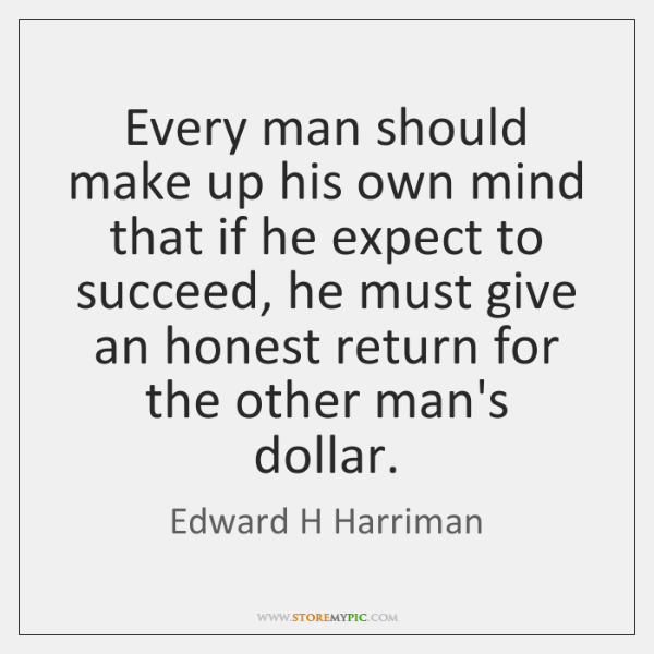 Every man should make up his own mind that if he expect ...