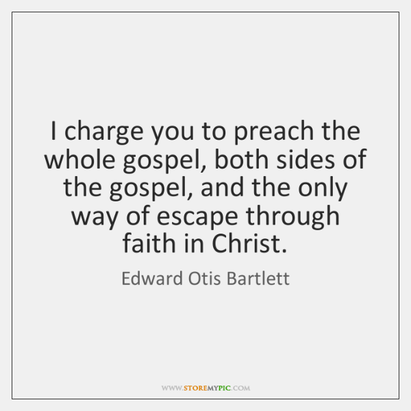 I charge you to preach the whole gospel, both sides of the ...