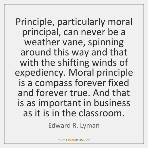 Principle, particularly moral principal, can never be a weather vane, spinning around ...