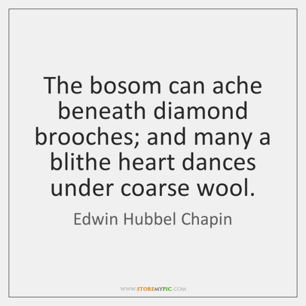 The bosom can ache beneath diamond brooches; and many a blithe heart ...