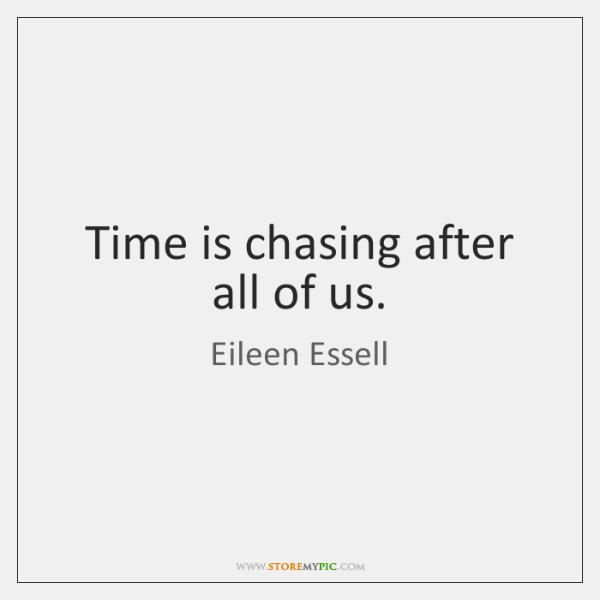Time is chasing after all of us.