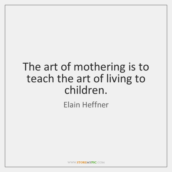 The art of mothering is to teach the art of living to ...