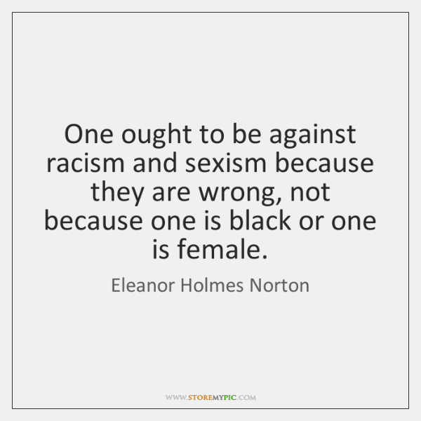 One ought to be against racism and sexism because they are wrong, ...