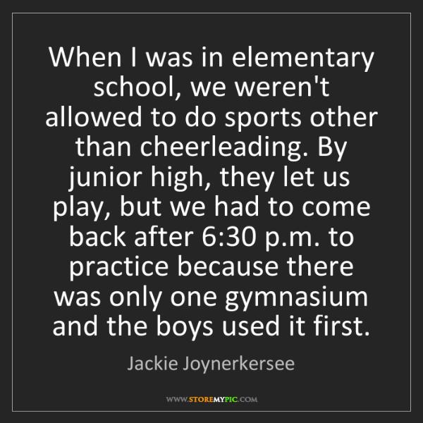 Jackie Joynerkersee: When I was in elementary school, we weren't allowed to...
