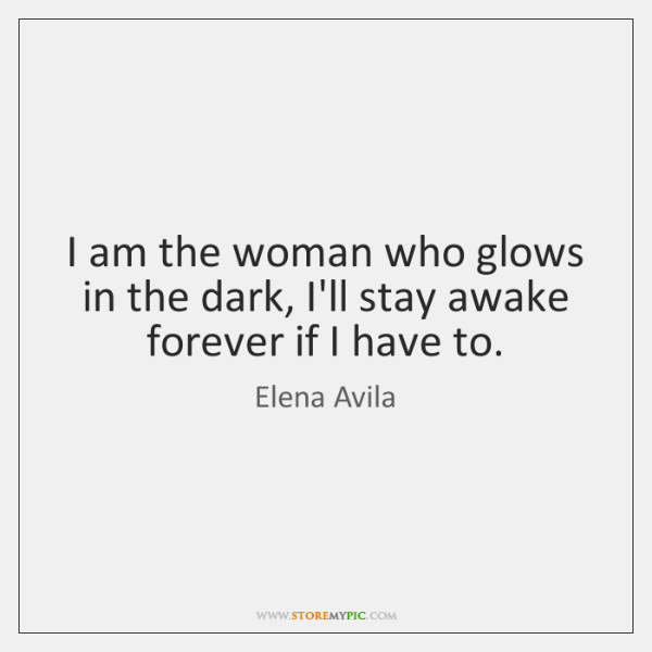 I am the woman who glows in the dark, I'll stay awake ...