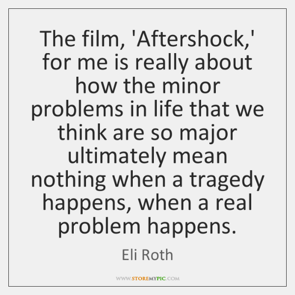 The film, 'Aftershock,' for me is really about how the minor ...