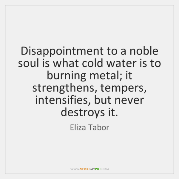 Disappointment to a noble soul is what cold water is to burning ...
