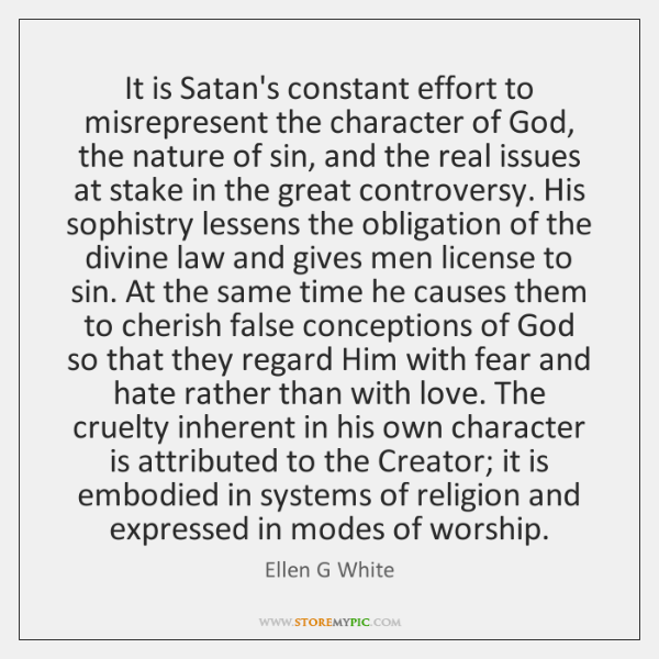 It is Satan's constant effort to misrepresent the character of God, the ...