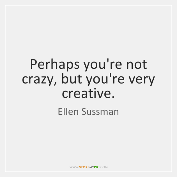 Perhaps you're not crazy, but you're very creative.