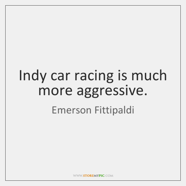 Indy car racing is much more aggressive.