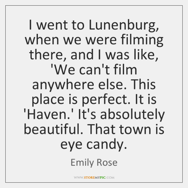 I went to Lunenburg, when we were filming there, and I was ...