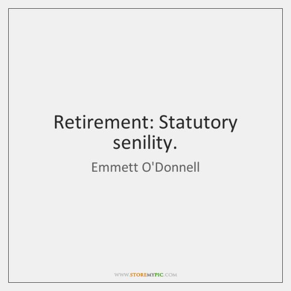 Retirement: Statutory senility.