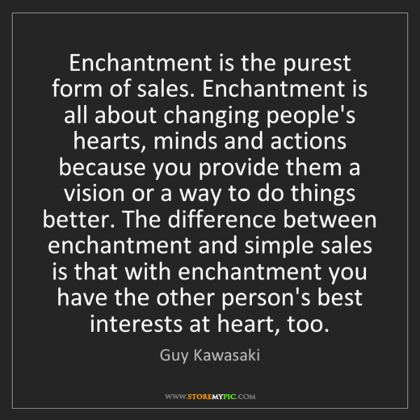 Guy Kawasaki: Enchantment is the purest form of sales. Enchantment...