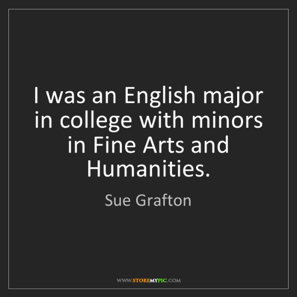 Sue Grafton: I was an English major in college with minors in Fine...
