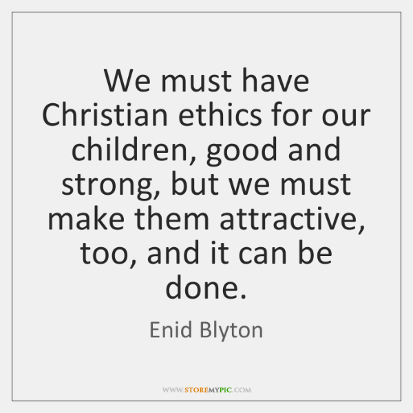 We must have Christian ethics for our children, good and strong, but ...